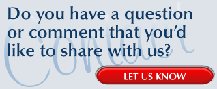 Do you have a question or comment that you'd like to share with us? | LET US KNOW